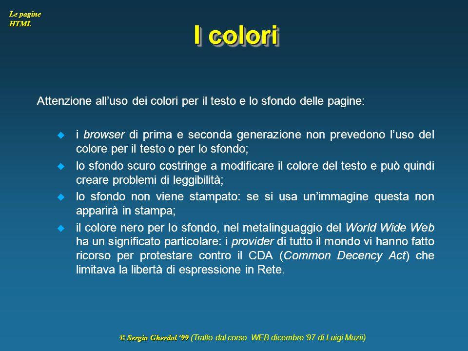 © Sergio Gherdol '99 © Sergio Gherdol '99 (Tratto dal corso WEB dicembre '97 di Luigi Muzii) Le pagine HTML I colori Attenzione all'uso dei colori per