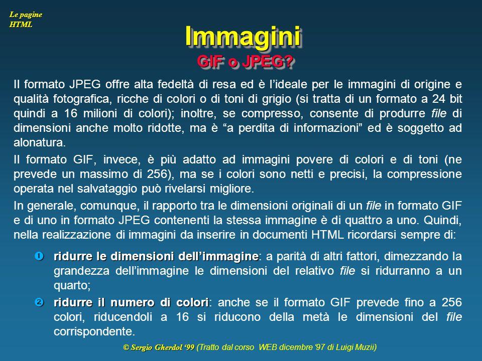 © Sergio Gherdol '99 © Sergio Gherdol '99 (Tratto dal corso WEB dicembre '97 di Luigi Muzii) Le pagine HTML Immagini GIF o JPEG? Il formato JPEG offre