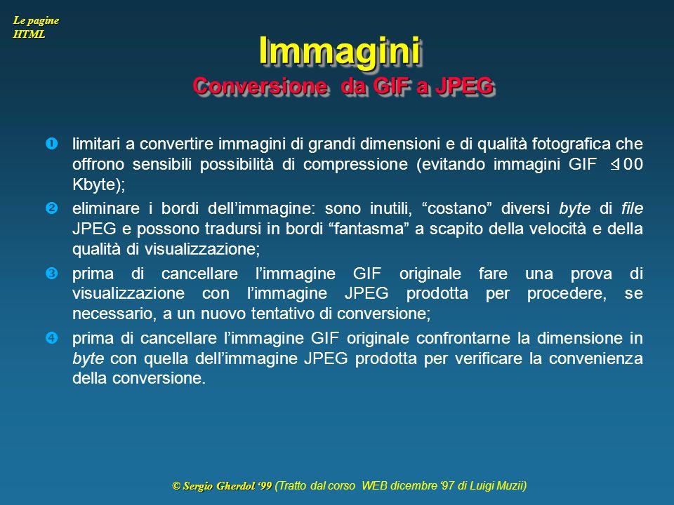 © Sergio Gherdol '99 © Sergio Gherdol '99 (Tratto dal corso WEB dicembre '97 di Luigi Muzii) Le pagine HTML Immagini Conversione da GIF a JPEG  limit