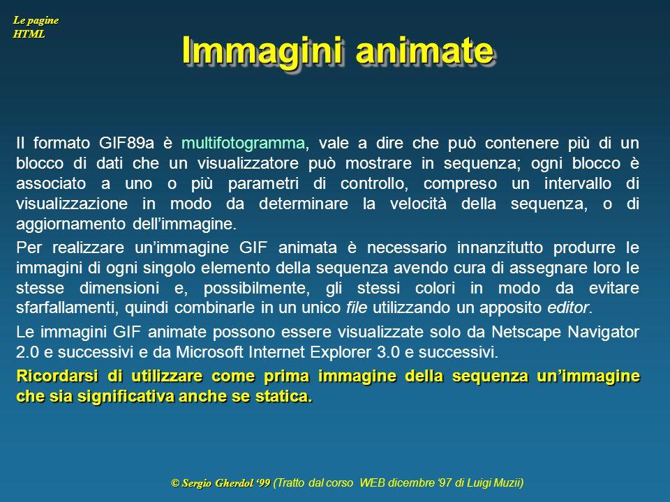 © Sergio Gherdol '99 © Sergio Gherdol '99 (Tratto dal corso WEB dicembre '97 di Luigi Muzii) Le pagine HTML Immagini animate Il formato GIF89a è multi