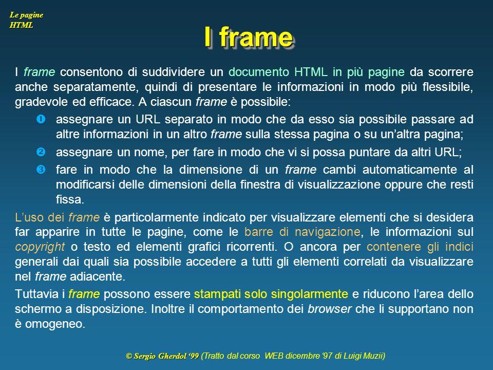 © Sergio Gherdol '99 © Sergio Gherdol '99 (Tratto dal corso WEB dicembre '97 di Luigi Muzii) Le pagine HTML I frame I frame consentono di suddividere