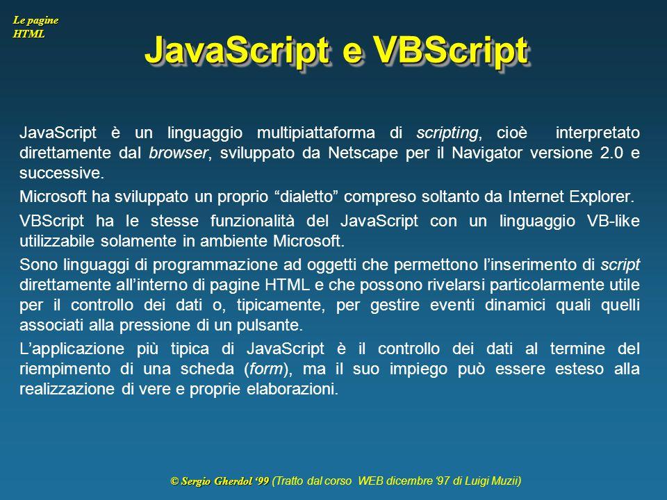 © Sergio Gherdol '99 © Sergio Gherdol '99 (Tratto dal corso WEB dicembre '97 di Luigi Muzii) Le pagine HTML JavaScript e VBScript JavaScript è un ling