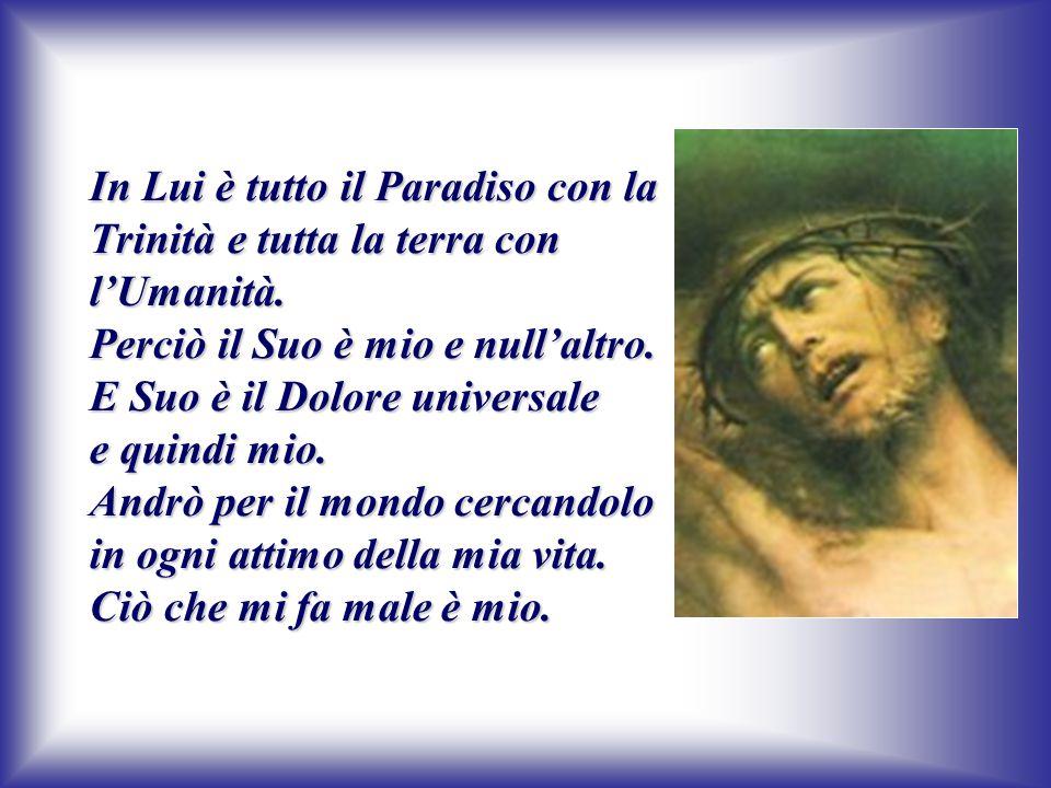 In Lui è tutto il Paradiso con la Trinità e tutta la terra con l'Umanità. Perciò il Suo è mio e null'altro. E Suo è il Dolore universale e quindi mio.