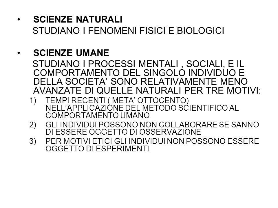 SCIENZE NATURALI STUDIANO I FENOMENI FISICI E BIOLOGICI SCIENZE UMANE STUDIANO I PROCESSI MENTALI, SOCIALI, E IL COMPORTAMENTO DEL SINGOLO INDIVIDUO E DELLA SOCIETA' SONO RELATIVAMENTE MENO AVANZATE DI QUELLE NATURALI PER TRE MOTIVI: 1)TEMPI RECENTI ( META' OTTOCENTO) NELL'APPLICAZIONE DEL METODO SCIENTIFICO AL COMPORTAMENTO UMANO 2)GLI INDIVIDUI POSSONO NON COLLABORARE SE SANNO DI ESSERE OGGETTO DI OSSERVAZIONE 3)PER MOTIVI ETICI GLI INDIVIDUI NON POSSONO ESSERE OGGETTO DI ESPERIMENTI
