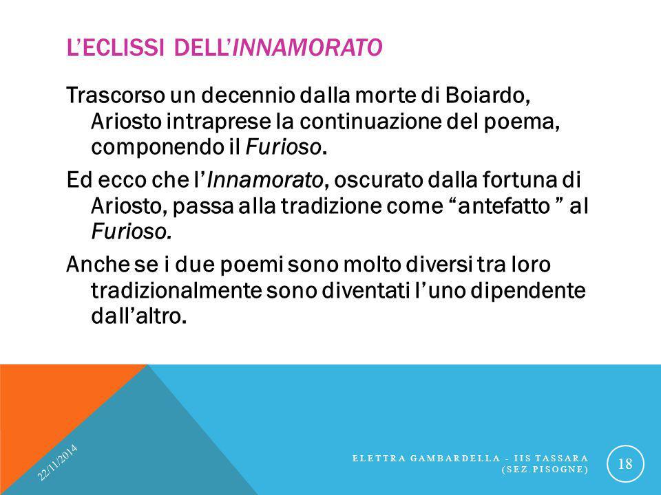 L'ECLISSI DELL'INNAMORATO Trascorso un decennio dalla morte di Boiardo, Ariosto intraprese la continuazione del poema, componendo il Furioso. Ed ecco