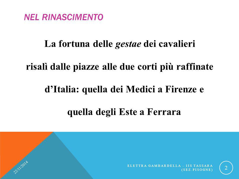 NEL RINASCIMENTO La fortuna delle gestae dei cavalieri risalì dalle piazze alle due corti più raffinate d'Italia: quella dei Medici a Firenze e quella