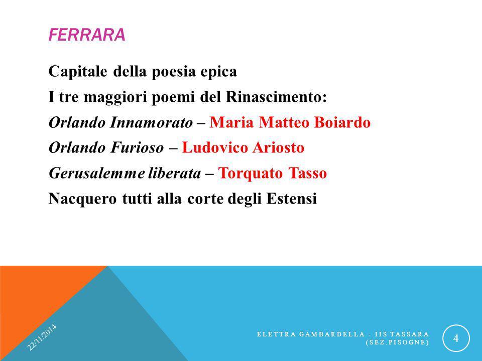 FERRARA Capitale della poesia epica I tre maggiori poemi del Rinascimento: Orlando Innamorato – Maria Matteo Boiardo Orlando Furioso – Ludovico Ariost