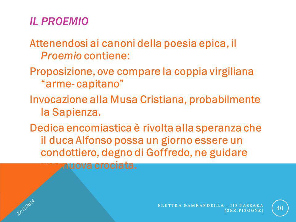 """IL PROEMIO Attenendosi ai canoni della poesia epica, il Proemio contiene: Proposizione, ove compare la coppia virgiliana """"arme- capitano"""" Invocazione"""