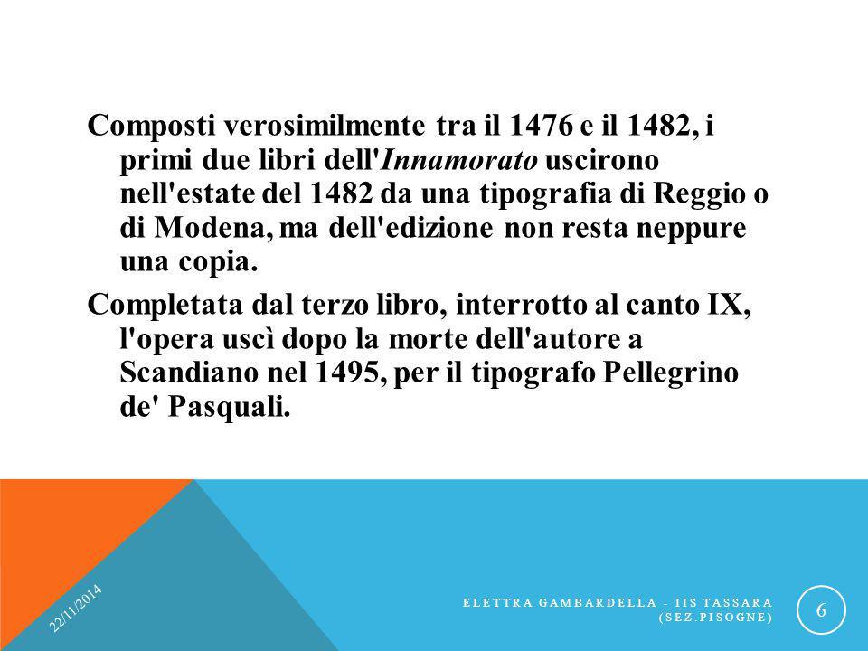 Composti verosimilmente tra il 1476 e il 1482, i primi due libri dell'Innamorato uscirono nell'estate del 1482 da una tipografia di Reggio o di Modena