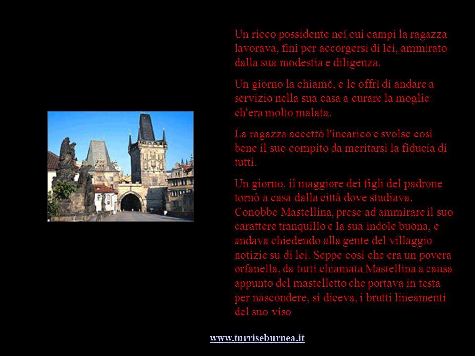 www.turriseburnea.it Ma una sera, il giovanotto si avvicinò a Mastellina che portava un pesante secchio pieno d acqua e vide il volto della ragazza riflesso nell acqua del secchio.