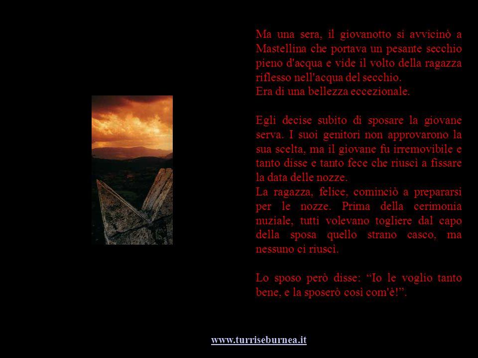 www.turriseburnea.it Ma una sera, il giovanotto si avvicinò a Mastellina che portava un pesante secchio pieno d'acqua e vide il volto della ragazza ri