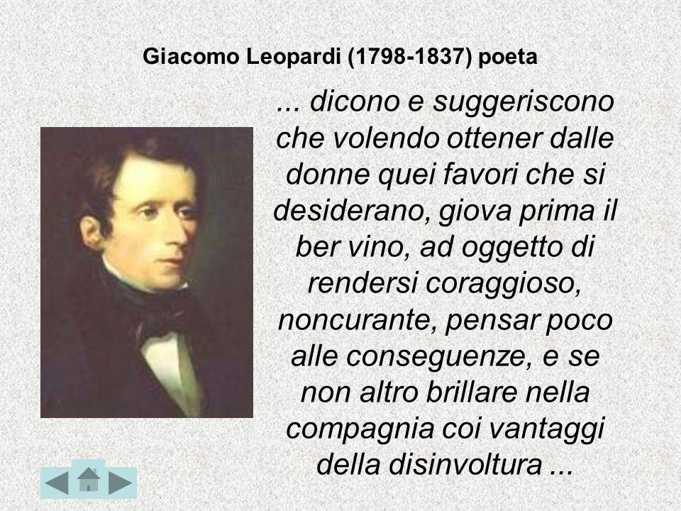 Giacomo Leopardi (1798-1837) poeta... dicono e suggeriscono che volendo ottener dalle donne quei favori che si desiderano, giova prima il ber vino, ad