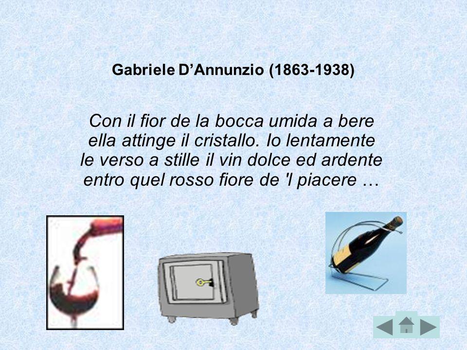 Gabriele D'Annunzio (1863-1938) Con il fior de la bocca umida a bere ella attinge il cristallo. Io lentamente le verso a stille il vin dolce ed ardent