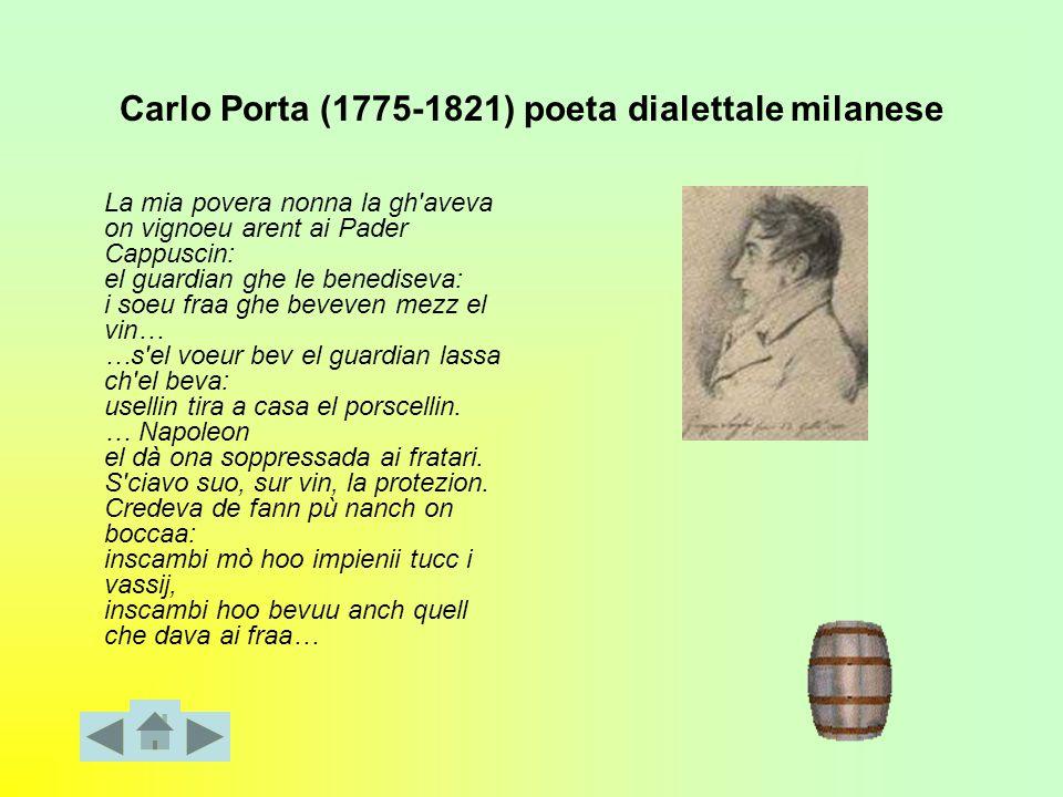 Carlo Porta (1775-1821) poeta dialettale milanese La mia povera nonna la gh aveva on vignoeu arent ai Pader Cappuscin: el guardian ghe le benediseva: i soeu fraa ghe beveven mezz el vin… …s el voeur bev el guardian lassa ch el beva: usellin tira a casa el porscellin.