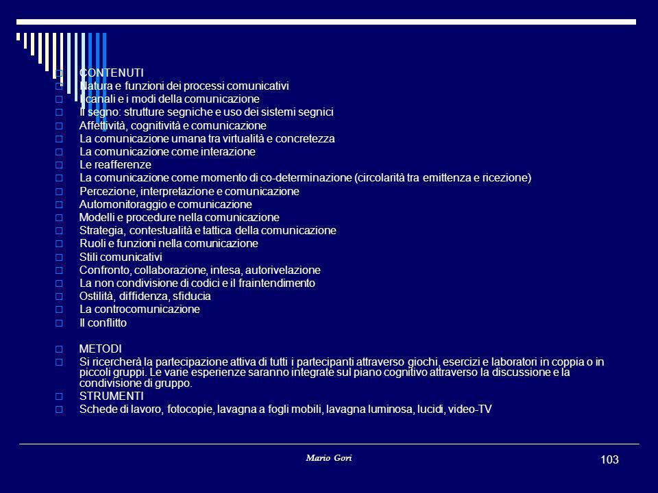 Mario Gori 103  CONTENUTI  Natura e funzioni dei processi comunicativi  I canali e i modi della comunicazione  Il segno: strutture segniche e uso