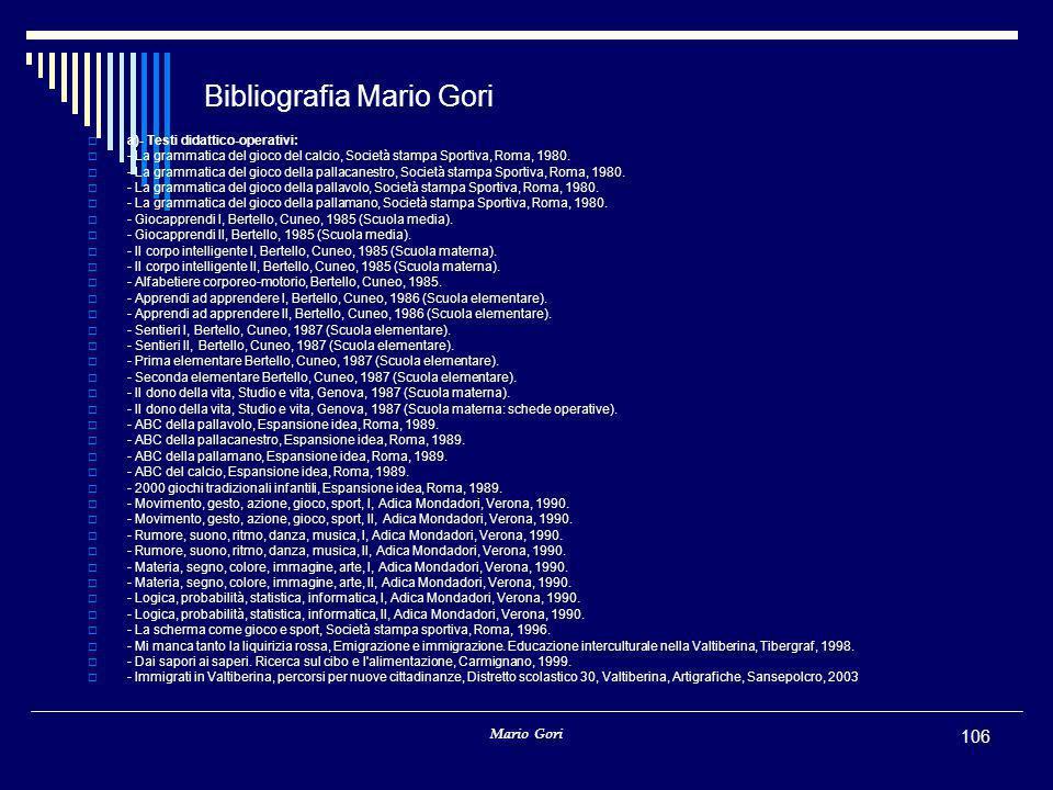 Mario Gori 106 Bibliografia Mario Gori  a)- Testi didattico-operativi:  - La grammatica del gioco del calcio, Società stampa Sportiva, Roma, 1980. 
