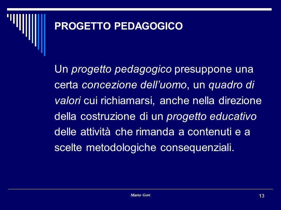 Mario Gori 13 PROGETTO PEDAGOGICO Un progetto pedagogico presuppone una certa concezione dell'uomo, un quadro di valori cui richiamarsi, anche nella direzione della costruzione di un progetto educativo delle attività che rimanda a contenuti e a scelte metodologiche consequenziali.