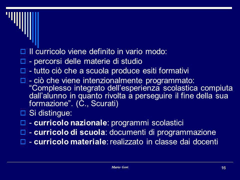 Mario Gori 16  Il curricolo viene definito in vario modo:  - percorsi delle materie di studio  - tutto ciò che a scuola produce esiti formativi  -