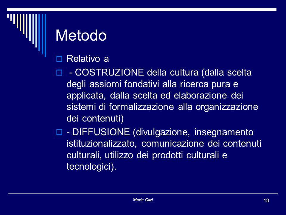 Mario Gori 18 Metodo  Relativo a  - COSTRUZIONE della cultura (dalla scelta degli assiomi fondativi alla ricerca pura e applicata, dalla scelta ed elaborazione dei sistemi di formalizzazione alla organizzazione dei contenuti)  - DIFFUSIONE (divulgazione, insegnamento istituzionalizzato, comunicazione dei contenuti culturali, utilizzo dei prodotti culturali e tecnologici).