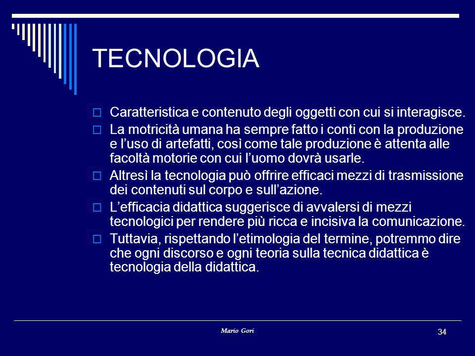 Mario Gori 34 TECNOLOGIA  Caratteristica e contenuto degli oggetti con cui si interagisce.  La motricità umana ha sempre fatto i conti con la produz