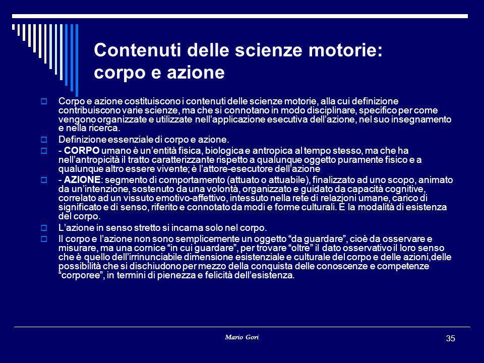 Mario Gori 35 Contenuti delle scienze motorie: corpo e azione  Corpo e azione costituiscono i contenuti delle scienze motorie, alla cui definizione c