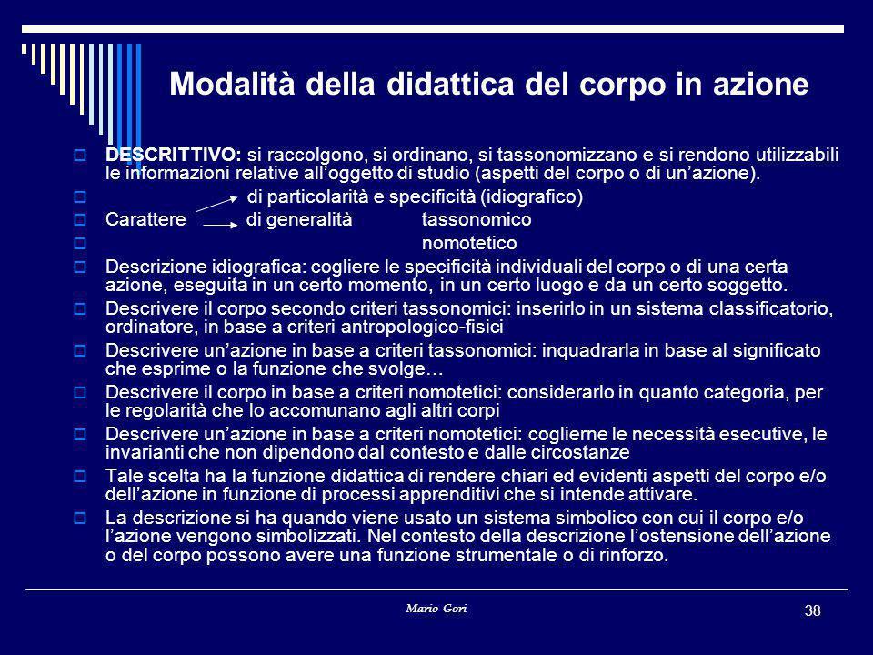 Mario Gori 38 Modalità della didattica del corpo in azione  DESCRITTIVO: si raccolgono, si ordinano, si tassonomizzano e si rendono utilizzabili le informazioni relative all'oggetto di studio (aspetti del corpo o di un'azione).