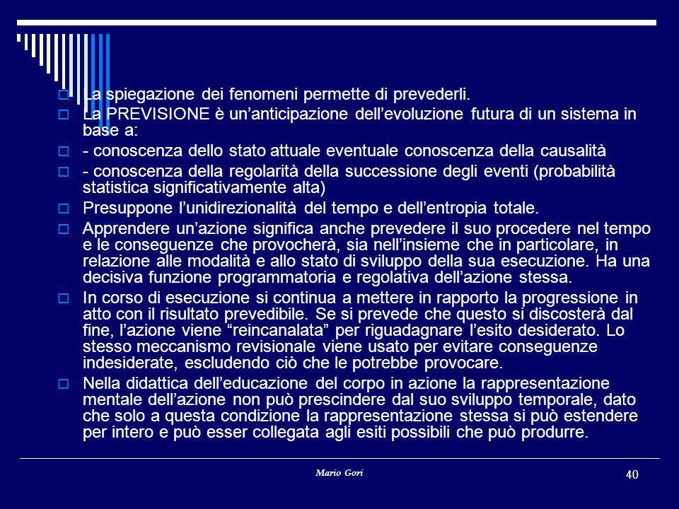 Mario Gori 40  La spiegazione dei fenomeni permette di prevederli.  La PREVISIONE è un'anticipazione dell'evoluzione futura di un sistema in base a: