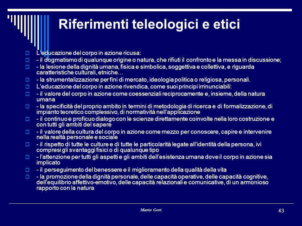 Mario Gori 43 Riferimenti teleologici e etici  L'educazione del corpo in azione ricusa:  - il dogmatismo di qualunque origine o natura, che rifiuti