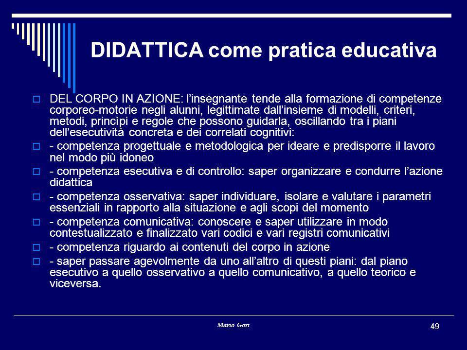 Mario Gori 49 DIDATTICA come pratica educativa  DEL CORPO IN AZIONE: l'insegnante tende alla formazione di competenze corporeo-motorie negli alunni,