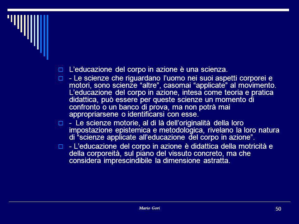 Mario Gori 50  L'educazione del corpo in azione è una scienza.  - Le scienze che riguardano l'uomo nei suoi aspetti corporei e motori, sono scienze