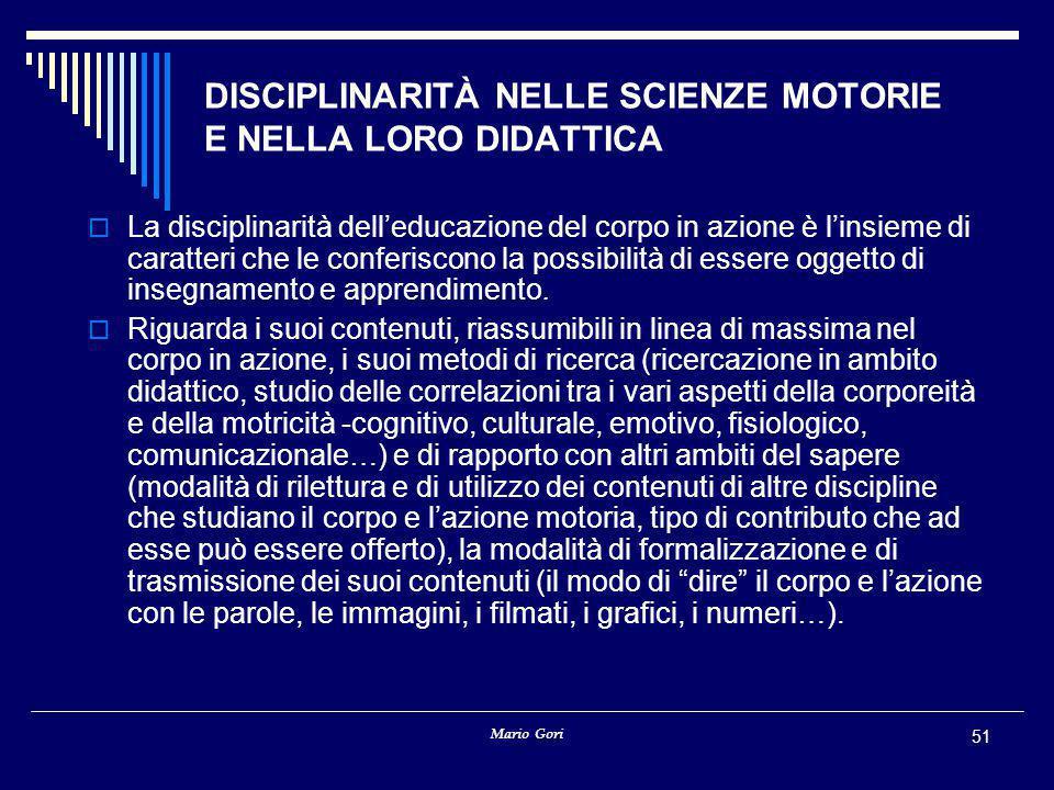 Mario Gori 51 DISCIPLINARITÀ NELLE SCIENZE MOTORIE E NELLA LORO DIDATTICA  La disciplinarità dell'educazione del corpo in azione è l'insieme di carat
