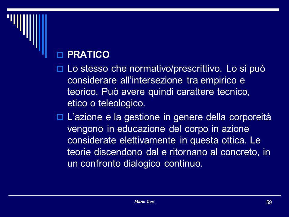 Mario Gori 59  PRATICO  Lo stesso che normativo/prescrittivo. Lo si può considerare all'intersezione tra empirico e teorico. Può avere quindi caratt