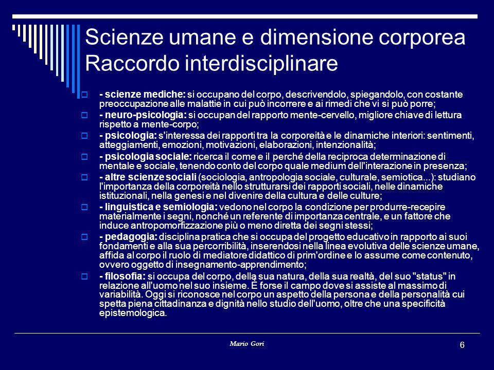 Mario Gori 6 Scienze umane e dimensione corporea Raccordo interdisciplinare  - scienze mediche: si occupano del corpo, descrivendolo, spiegandolo, co
