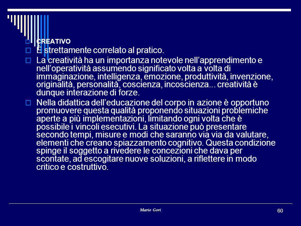 Mario Gori 60  CREATIVO  È strettamente correlato al pratico.  La creatività ha un importanza notevole nell'apprendimento e nell'operatività assume