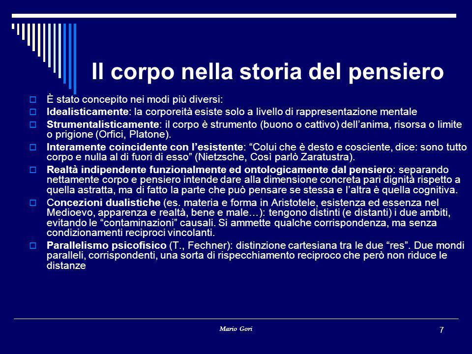 Mario Gori 7 Il corpo nella storia del pensiero  È stato concepito nei modi più diversi:  Idealisticamente: la corporeità esiste solo a livello di r