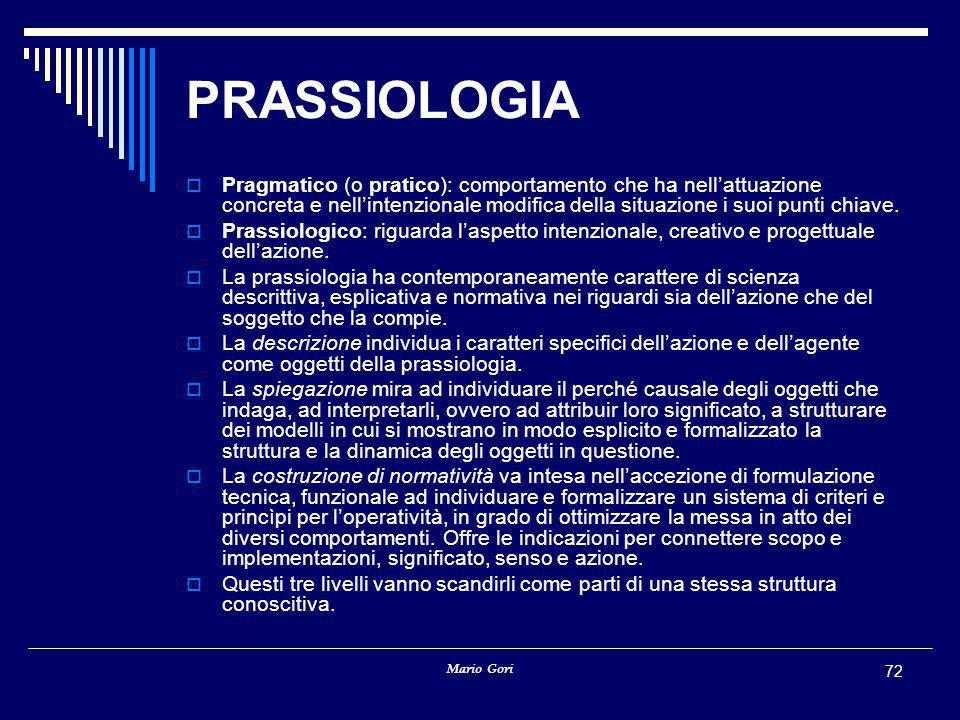 Mario Gori 72 PRASSIOLOGIA  Pragmatico (o pratico): comportamento che ha nell'attuazione concreta e nell'intenzionale modifica della situazione i suo