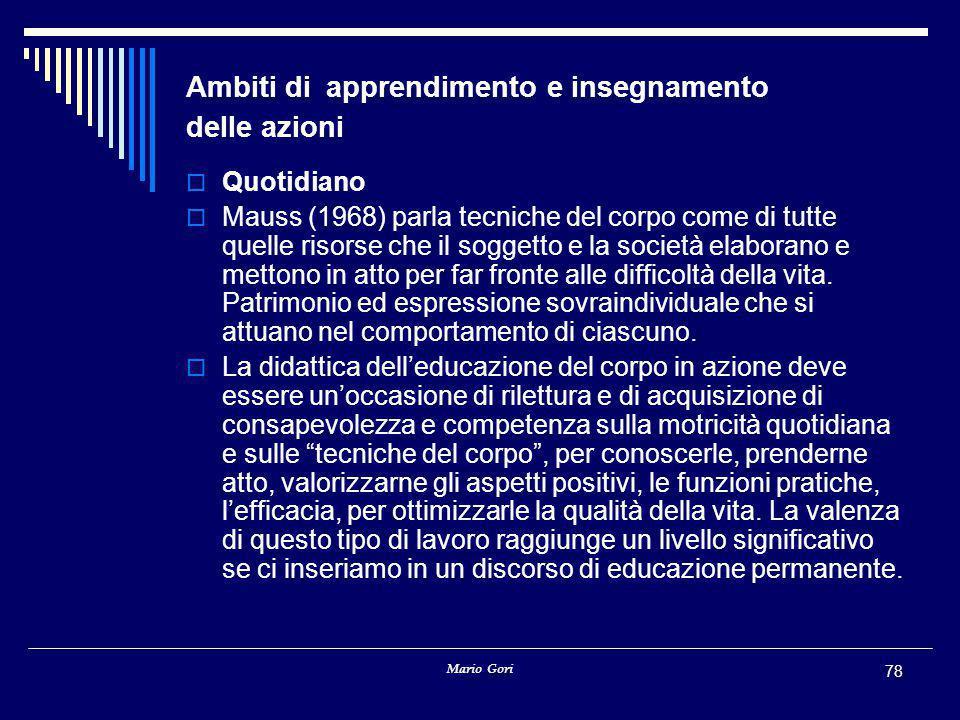 Mario Gori 78 Ambiti di apprendimento e insegnamento delle azioni  Quotidiano  Mauss (1968) parla tecniche del corpo come di tutte quelle risorse che il soggetto e la società elaborano e mettono in atto per far fronte alle difficoltà della vita.