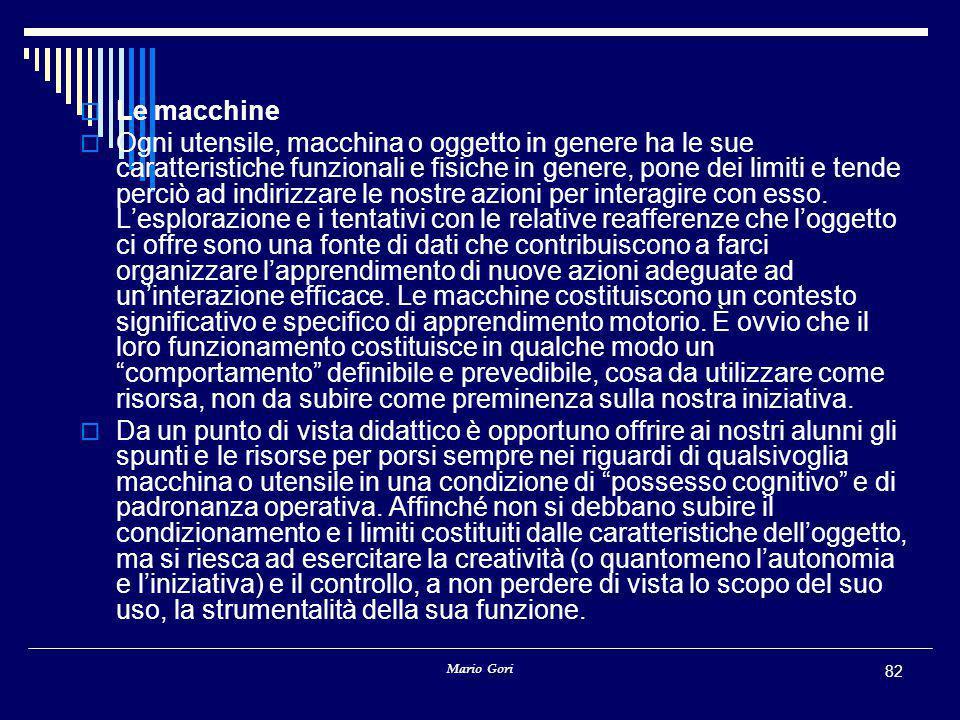 Mario Gori 82  Le macchine  Ogni utensile, macchina o oggetto in genere ha le sue caratteristiche funzionali e fisiche in genere, pone dei limiti e tende perciò ad indirizzare le nostre azioni per interagire con esso.