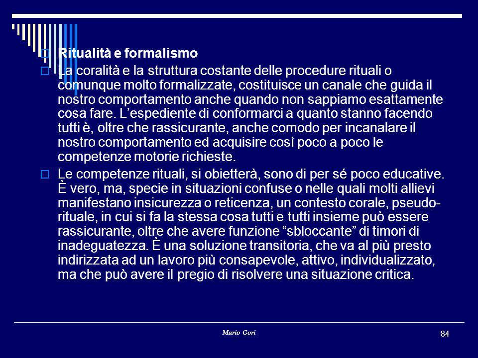 Mario Gori 84  Ritualità e formalismo  La coralità e la struttura costante delle procedure rituali o comunque molto formalizzate, costituisce un canale che guida il nostro comportamento anche quando non sappiamo esattamente cosa fare.