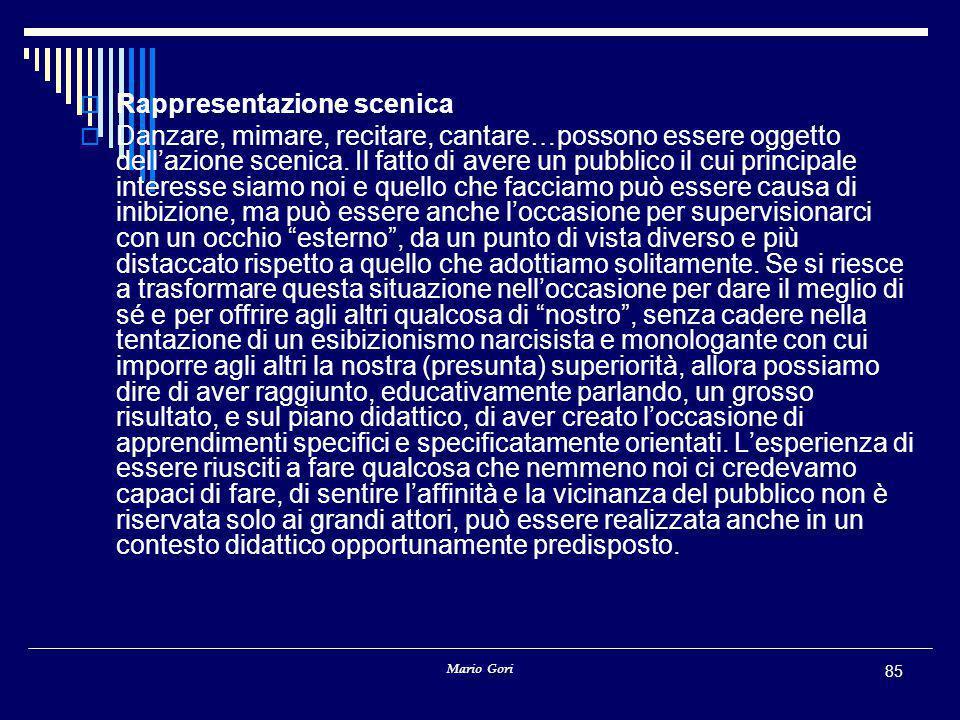 Mario Gori 85  Rappresentazione scenica  Danzare, mimare, recitare, cantare…possono essere oggetto dell'azione scenica. Il fatto di avere un pubblic