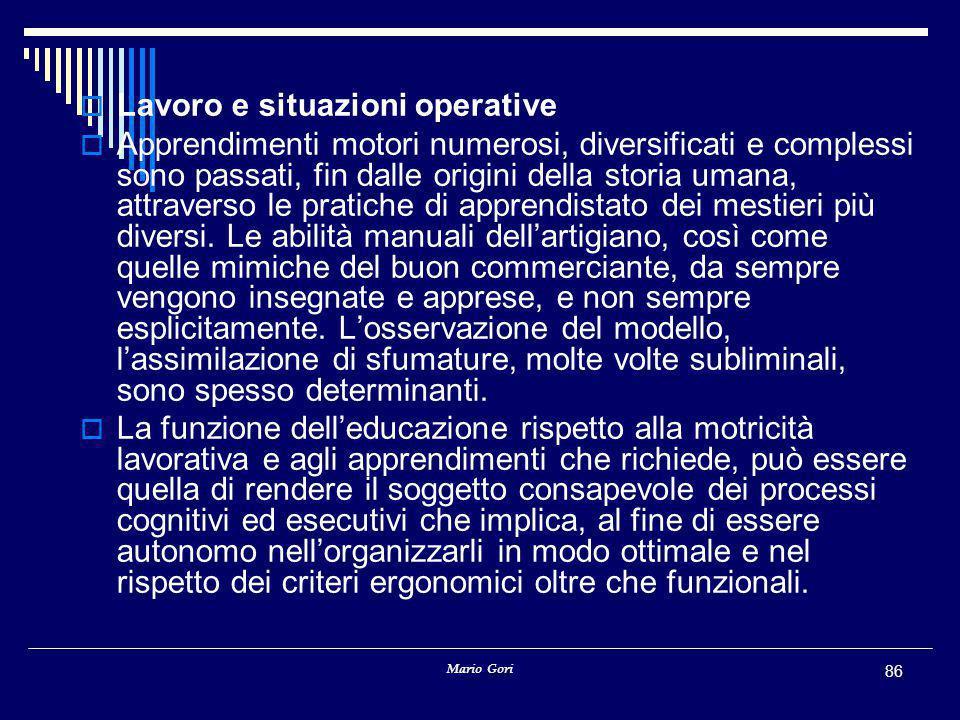 Mario Gori 86  Lavoro e situazioni operative  Apprendimenti motori numerosi, diversificati e complessi sono passati, fin dalle origini della storia umana, attraverso le pratiche di apprendistato dei mestieri più diversi.