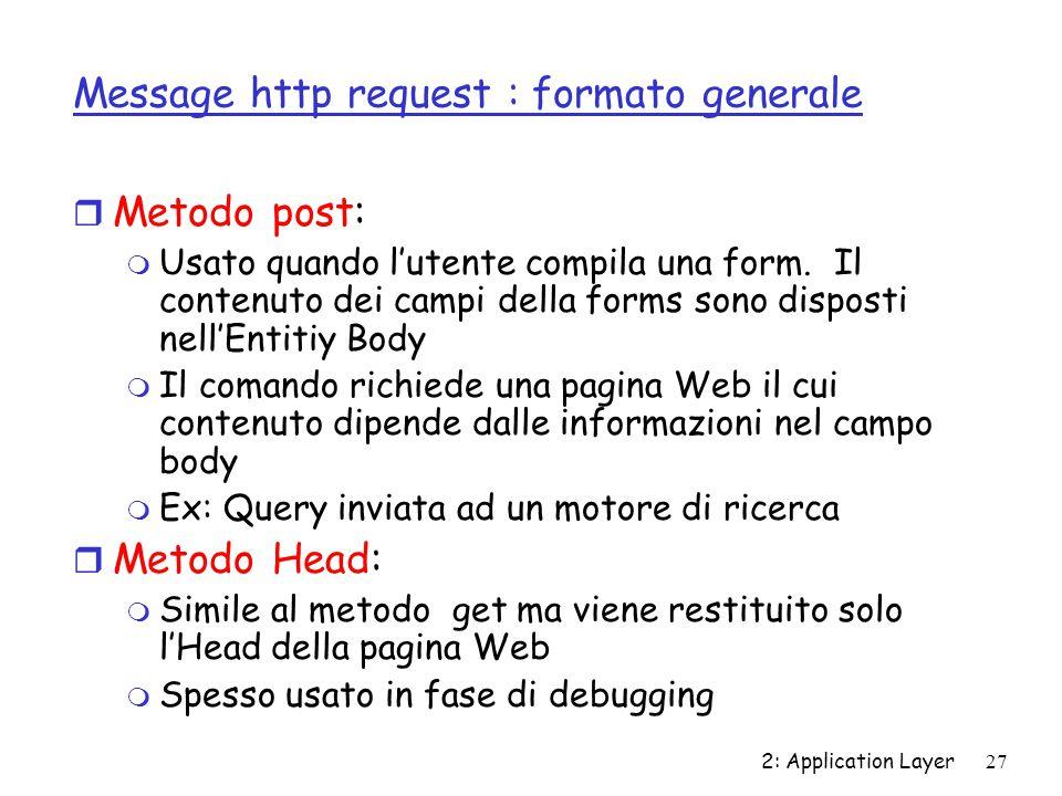 2: Application Layer 27 Message http request : formato generale r Metodo post: m Usato quando l'utente compila una form. Il contenuto dei campi della