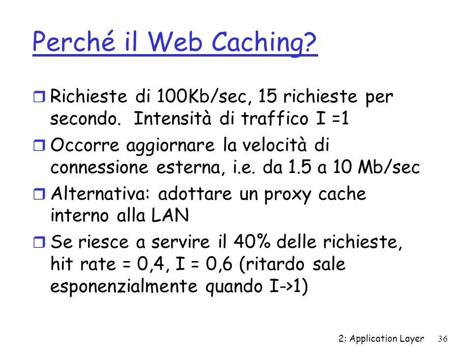 2: Application Layer 36 Perché il Web Caching? r Richieste di 100Kb/sec, 15 richieste per secondo. Intensità di traffico I =1 r Occorre aggiornare la