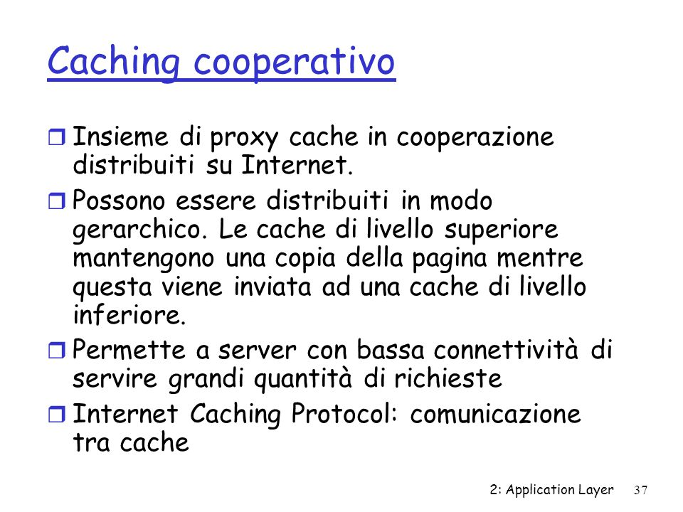2: Application Layer 37 Caching cooperativo r Insieme di proxy cache in cooperazione distribuiti su Internet. r Possono essere distribuiti in modo ger
