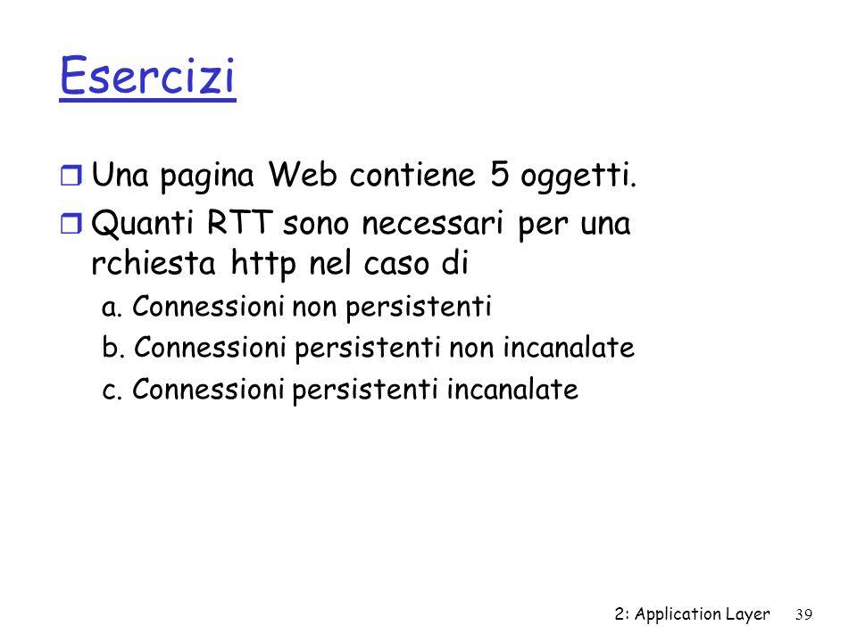 2: Application Layer 39 Esercizi r Una pagina Web contiene 5 oggetti. r Quanti RTT sono necessari per una rchiesta http nel caso di a. Connessioni non