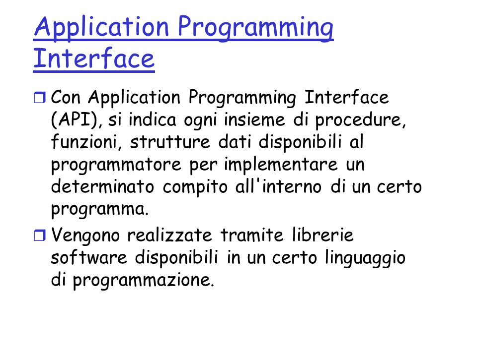 Application Programming Interface r Con Application Programming Interface (API), si indica ogni insieme di procedure, funzioni, strutture dati disponi