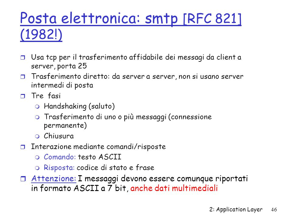 2: Application Layer 46 Posta elettronica: smtp [RFC 821] (1982!) r Usa tcp per il trasferimento affidabile dei messagi da client a server, porta 25 r
