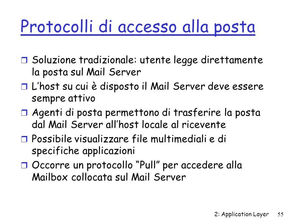 2: Application Layer 55 Protocolli di accesso alla posta r Soluzione tradizionale: utente legge direttamente la posta sul Mail Server r L'host su cui