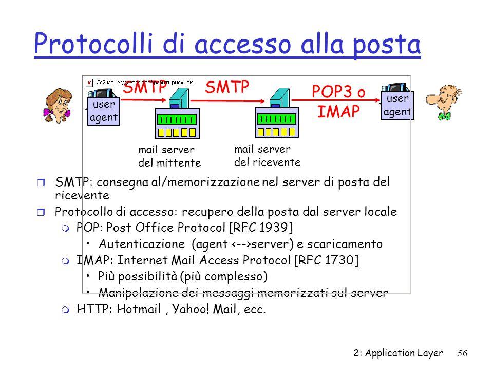 2: Application Layer 56 Protocolli di accesso alla posta r SMTP: consegna al/memorizzazione nel server di posta del ricevente r Protocollo di accesso: