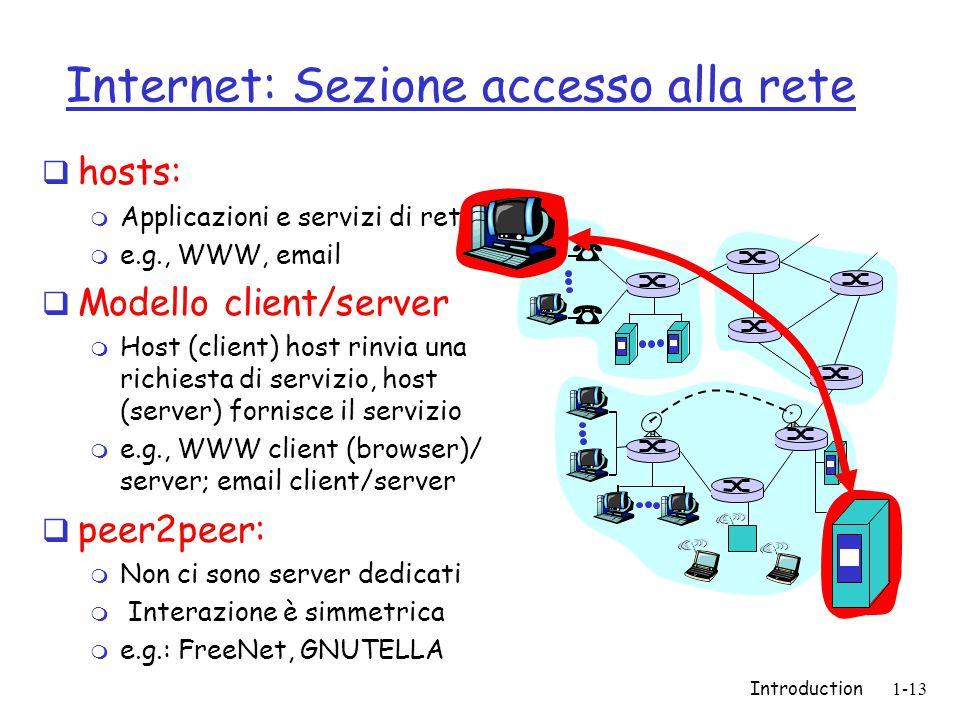 Introduction1-13 Internet: Sezione accesso alla rete  hosts: m Applicazioni e servizi di rete m e.g., WWW, email  Modello client/server m Host (client) host rinvia una richiesta di servizio, host (server) fornisce il servizio m e.g., WWW client (browser)/ server; email client/server  peer2peer: m Non ci sono server dedicati m Interazione è simmetrica m e.g.: FreeNet, GNUTELLA